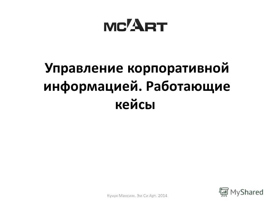 Управление корпоративной информацией. Работающие кейсы Кучук Максим. Эм Си Арт. 2014