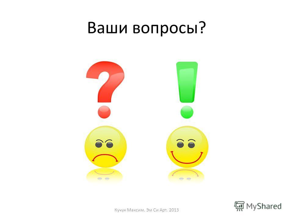 Ваши вопросы? Кучук Максим. Эм Си Арт. 2013