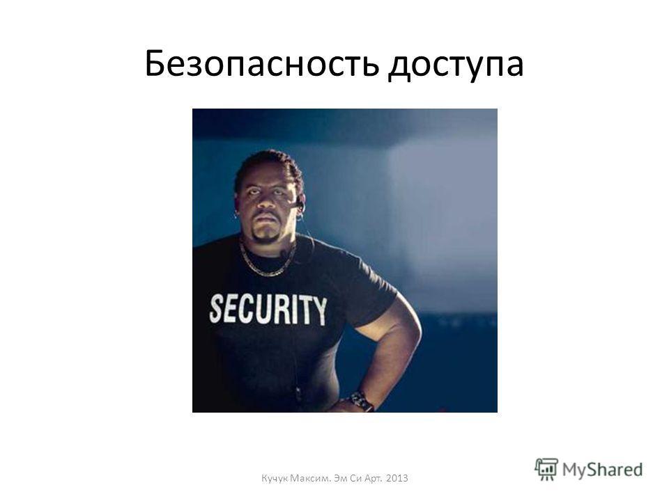 Безопасность доступа Кучук Максим. Эм Си Арт. 2013