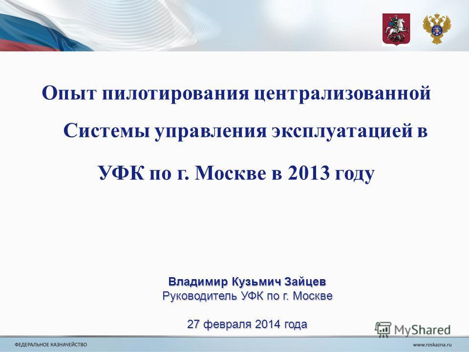 Опыт пилотирования централизованной Системы управления эксплуатацией в УФК по г. Москве в 2013 году Владимир Кузьмич Зайцев Руководитель УФК по г. Москве 27 февраля 2014 года