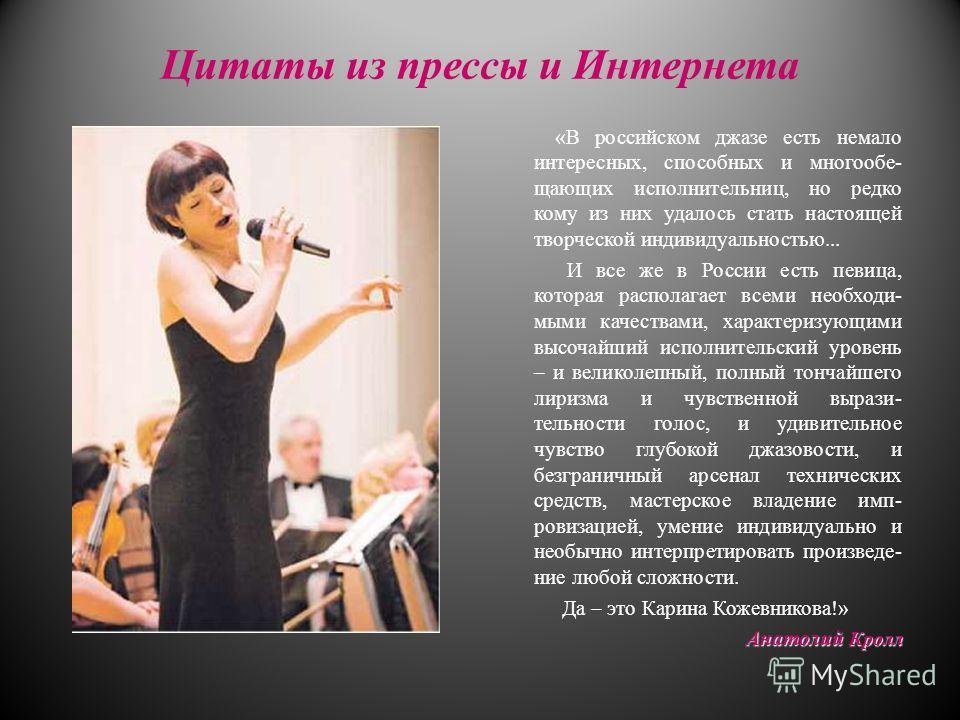 Цитаты из прессы и Интернета «В российском джазе есть немало интересных, способных и многообе- щающих исполнительниц, но редко кому из них удалось стать настоящей творческой индивидуальностью... И все же в России есть певица, которая располагает всем