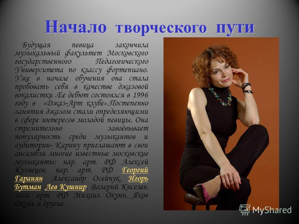 Начало творческого пути Будущая певица закончила музыкальный факультет Московского государственного Педагогического Университета по классу фортепиано. Уже в начале обучения она стала пробовать себя в качестве джазовой вокалистки.Ее дебют состоялся в