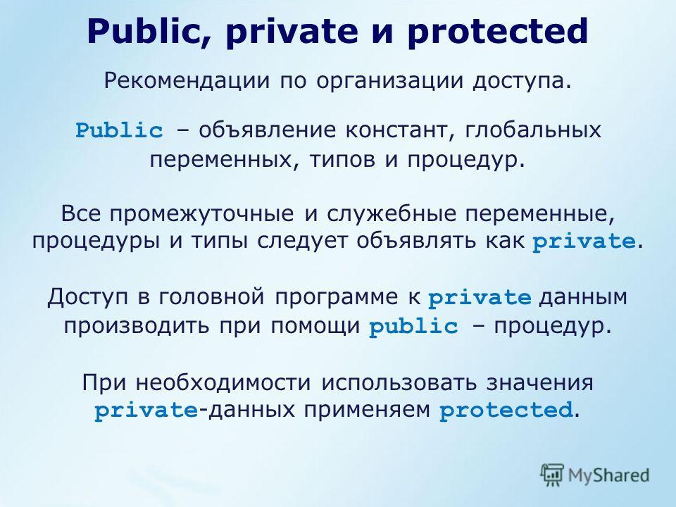 Public, private и protected Public – объявление констант, глобальных переменных, типов и процедур. Все промежуточные и служебные переменные, процедуры и типы следует объявлять как private. Доступ в головной программе к private данным производить при