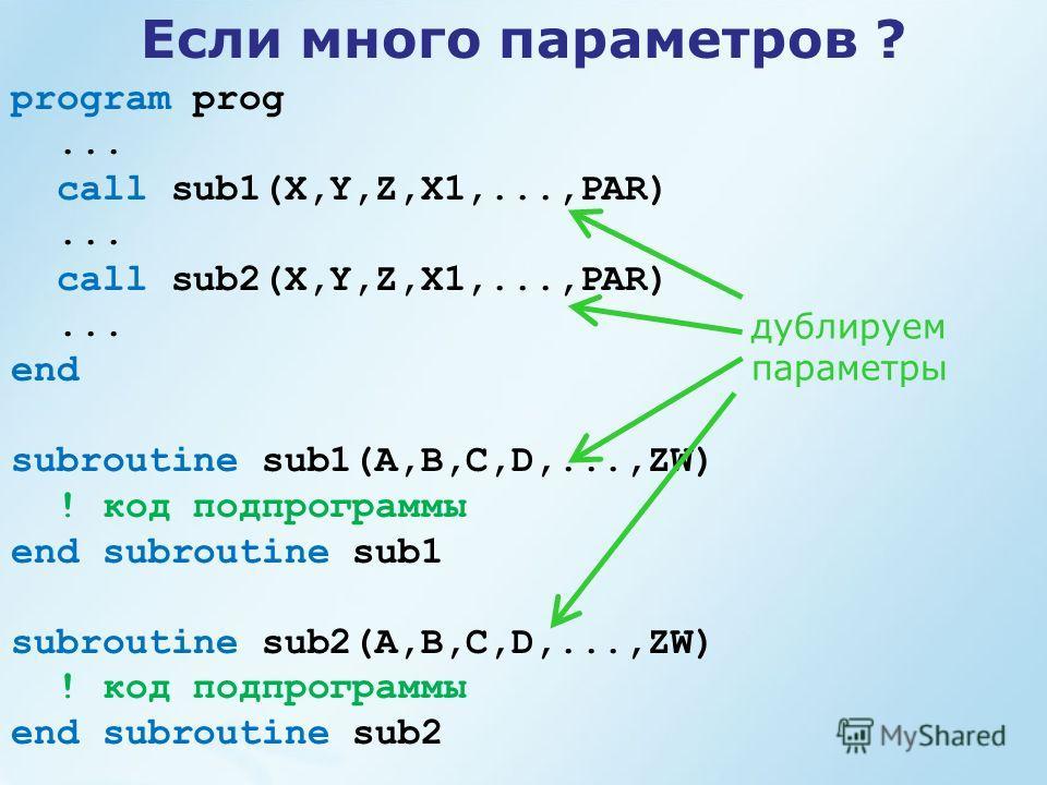 Если много параметров ? program prog... call sub1(X,Y,Z,X1,...,PAR)... call sub2(X,Y,Z,X1,...,PAR)... end subroutine sub1(A,B,C,D,...,ZW) ! код подпрограммы end subroutine sub1 subroutine sub2(A,B,C,D,...,ZW) ! код подпрограммы end subroutine sub2 ду