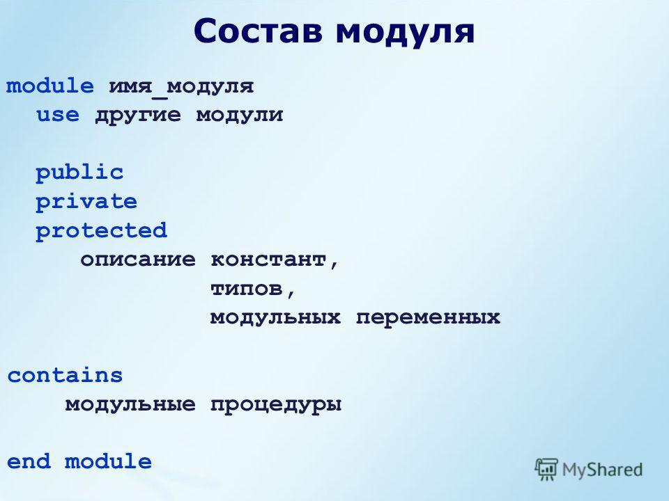 Состав модуля module имя_модуля use другие модули public private protected описание констант, типов, модульных переменных contains модульные процедуры end module