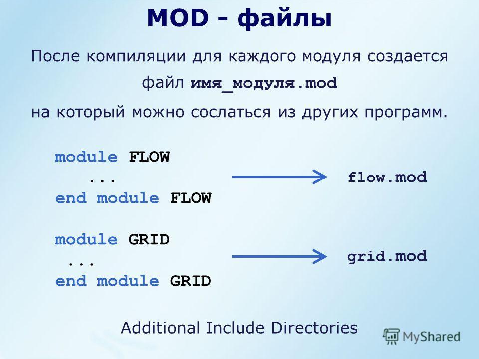 MOD - файлы После компиляции для каждого модуля создается файл имя_модуля.mod на который можно сослаться из других программ. module FLOW... end module FLOW module GRID... end module GRID flow.mod grid.mod Additional Include Directories