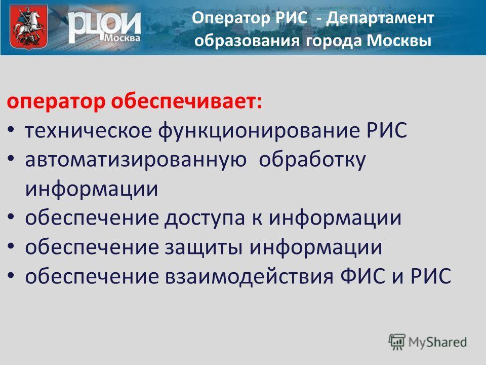 Оператор РИС - Департамент образования города Москвы оператор обеспечивает: техническое функционирование РИС автоматизированную обработку информации обеспечение доступа к информации обеспечение защиты информации обеспечение взаимодействия ФИС и РИС