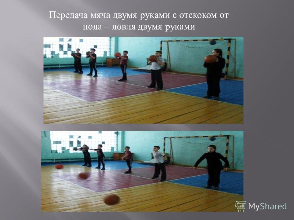 Передача мяча двумя руками с отскоком от пола – ловля двумя руками