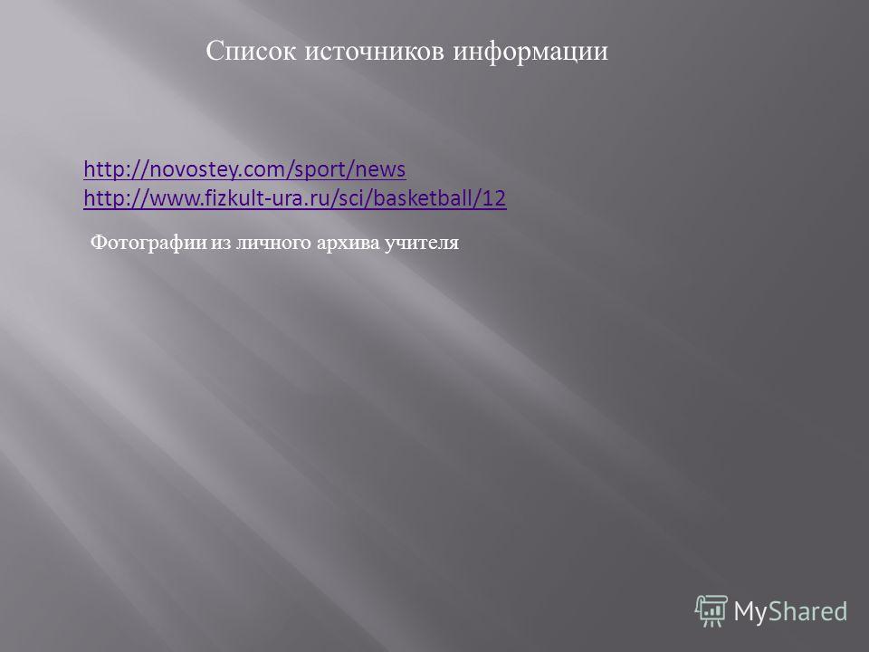 Список источников информации http://novostey.com/sport/news http://www.fizkult-ura.ru/sci/basketball/12 Фотографии из личного архива учителя