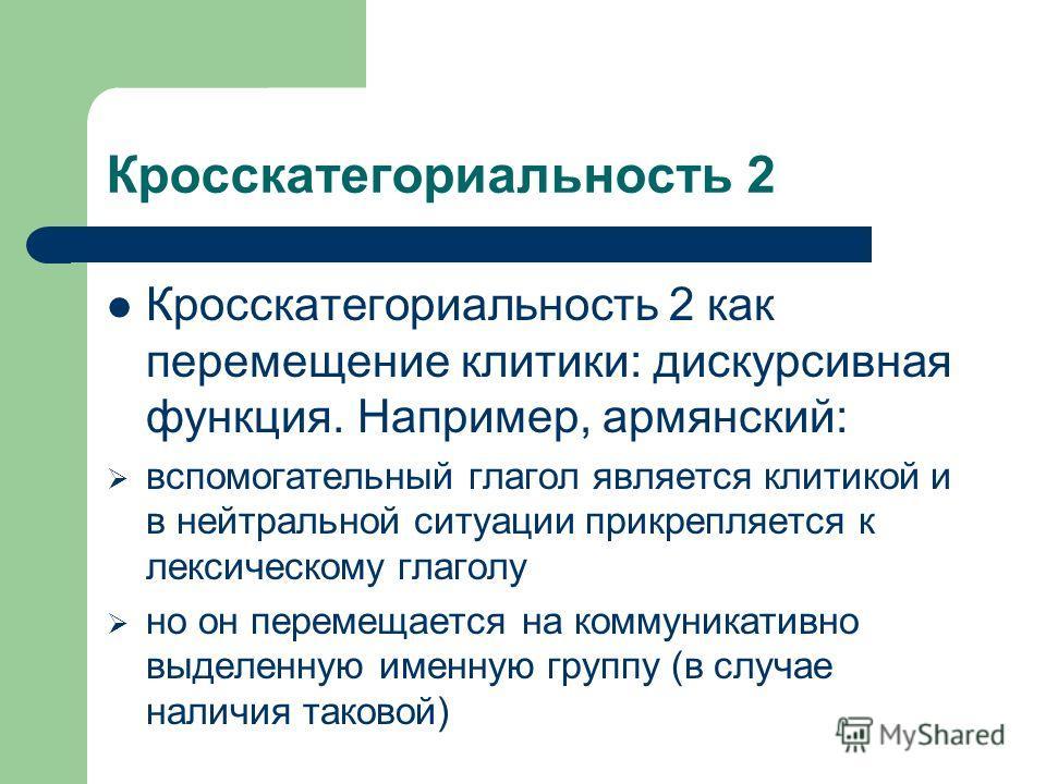 Кросскатегориальность 2 Кросскатегориальность 2 как перемещение клитики: дискурсивная функция. Например, армянский: вспомогательный глагол является клитикой и в нейтральной ситуации прикрепляется к лексическому глаголу но он перемещается на коммуника