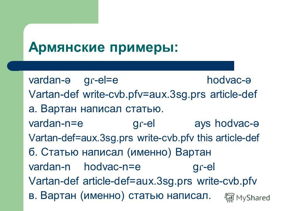 Армянские примеры: vardan-ə g ɾ -el=e hodvac-ə Vartan-def write-cvb.pfv=aux.3sg.prs article-def а. Вартан написал статью. vardan-n=e g ɾ -el ays hodvac-ə Vartan-def=aux.3sg.prs write-cvb.pfv this article-def б. Статью написал (именно) Вартан vardan-n