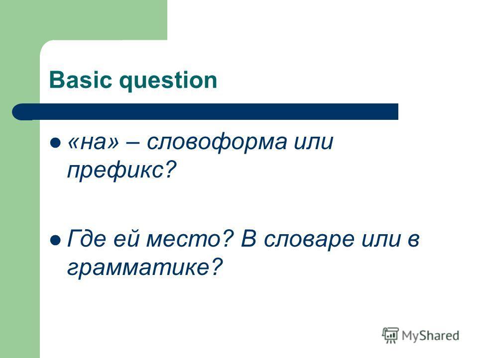 Basic question «на» – словоформа или префикс? Где ей место? В словаре или в грамматике?