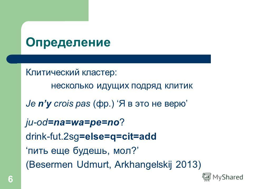 Определение Клитический кластер: несколько идущих подряд клитик Je ny crois pas (фр.) Я в это не верю ju-od=na=wa=pe=no? drink-fut.2sg=else=q=cit=add пить еще будешь, мол? (Besermen Udmurt, Arkhangelskij 2013) 6