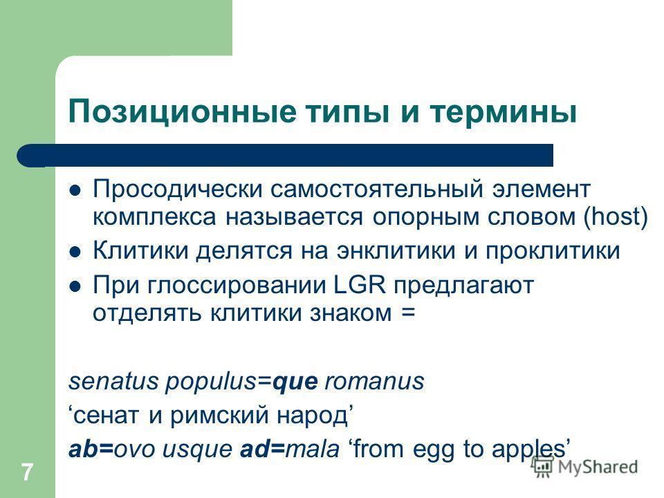 Позиционные типы и термины Просодически самостоятельный элемент комплекса называется опорным словом (host) Клитики делятся на энклитики и проклитики При глоссировании LGR предлагают отделять клитики знаком = senatus populus=que romanus сенат и римски