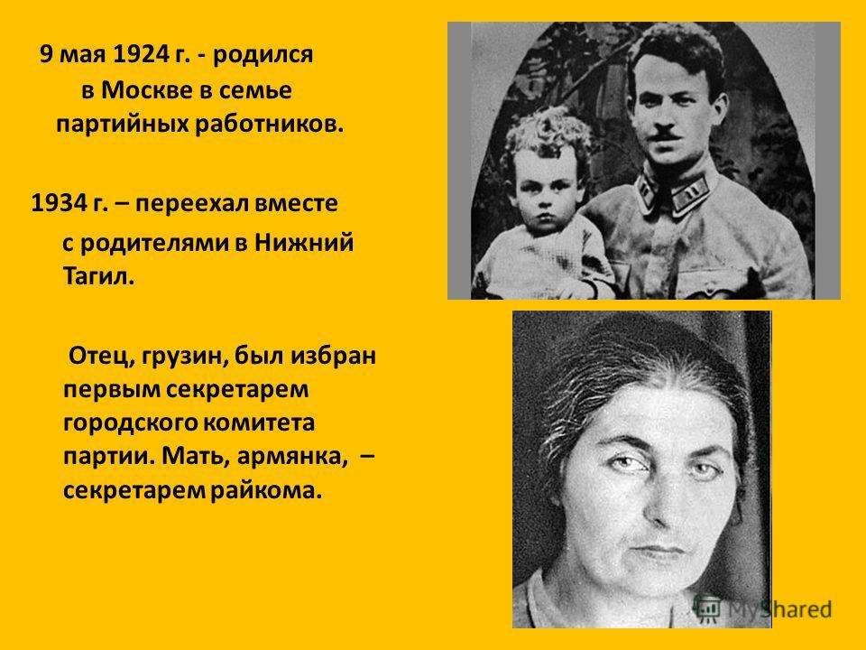 9 мая 1924 г. - родился в Москве в семье партийных работников. 1934 г. – переехал вместе с родителями в Нижний Тагил. Отец, грузин, был избран первым секретарем городского комитета партии. Мать, армянка, – секретарем райкома.