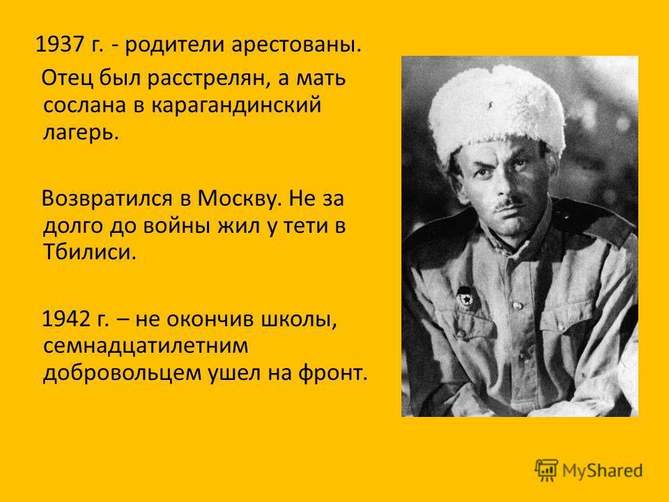 1937 г. - родители арестованы. Отец был расстрелян, а мать сослана в карагандинский лагерь. Возвратился в Москву. Не за долго до войны жил у тети в Тбилиси. 1942 г. – не окончив школы, семнадцатилетним добровольцем ушел на фронт.