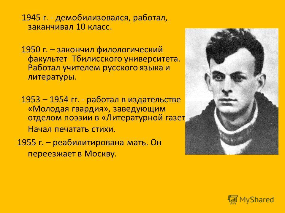 1945 г. - демобилизовался, работал, заканчивал 10 класс. 1950 г. – закончил филологический факультет Тбилисского университета. Работал учителем русского языка и литературы. 1953 – 1954 гг. - работал в издательстве «Молодая гвардия», заведующим отдело