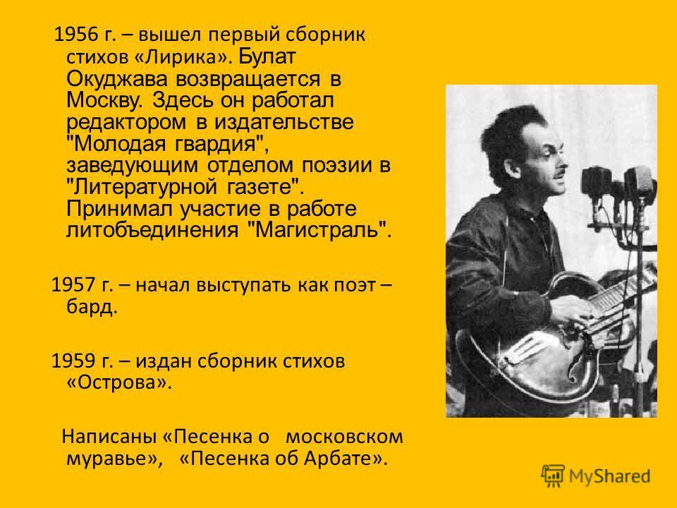 1956 г. – вышел первый сборник стихов «Лирика». Булат Окуджава возвращается в Москву. Здесь он работал редактором в издательстве
