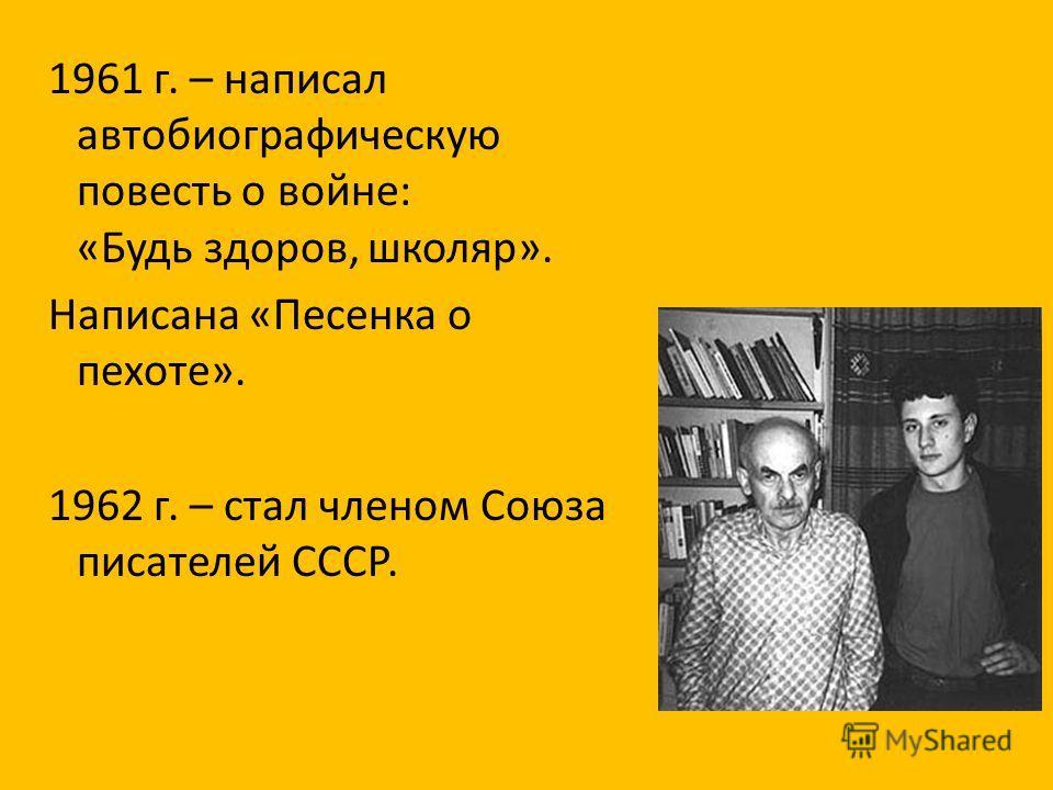 1961 г. – написал автобиографическую повесть о войне: «Будь здоров, школяр». Написана «Песенка о пехоте». 1962 г. – стал членом Союза писателей СССР.