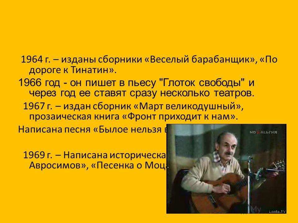 1964 г. – изданы сборники «Веселый барабанщик», «По дороге к Тинатин». 1966 год - он пишет в пьесу