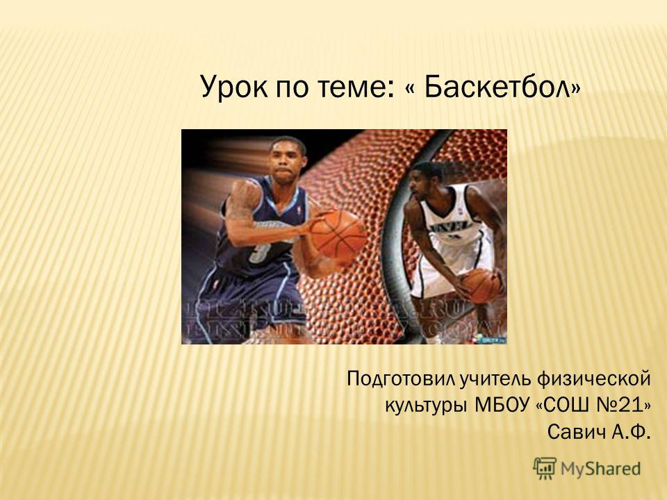 Урок по теме: « Баскетбол» Подготовил учитель физической культуры МБОУ «СОШ 21» Савич А.Ф.