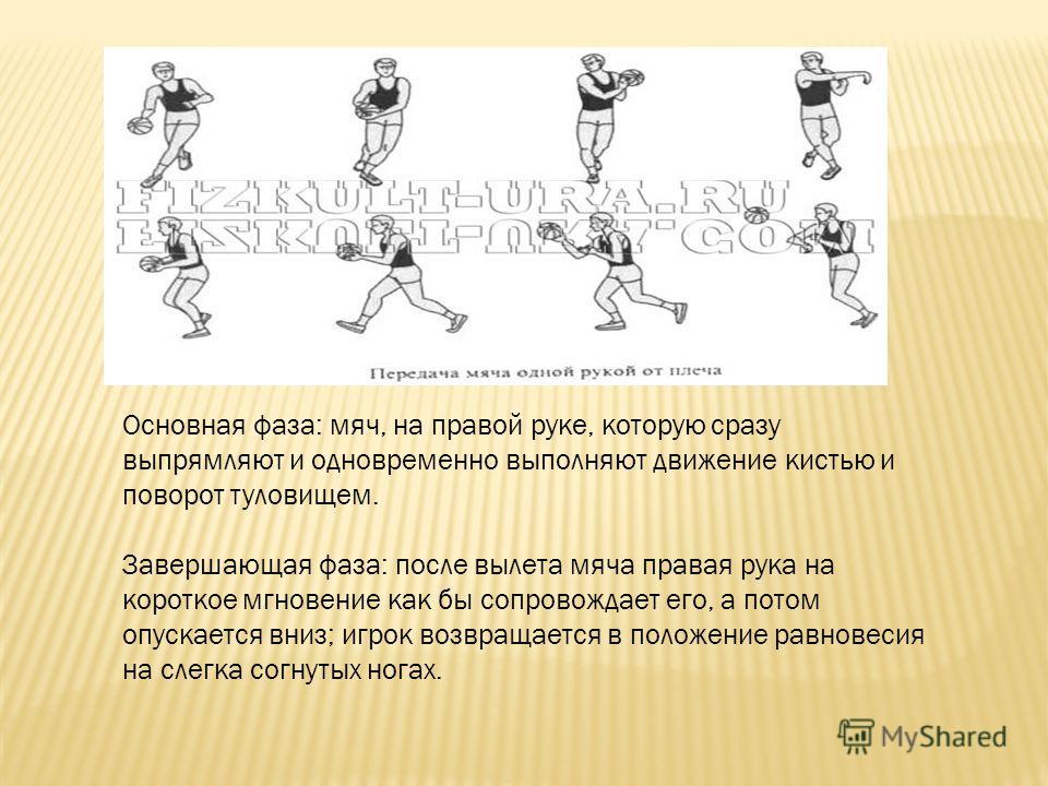 Основная фаза: мяч, на правой руке, которую сразу выпрямляют и одновременно выполняют движение кистью и поворот туловищем. Завершающая фаза: после вылета мяча правая рука на короткое мгновение как бы сопровождает его, а потом опускается вниз; игрок в