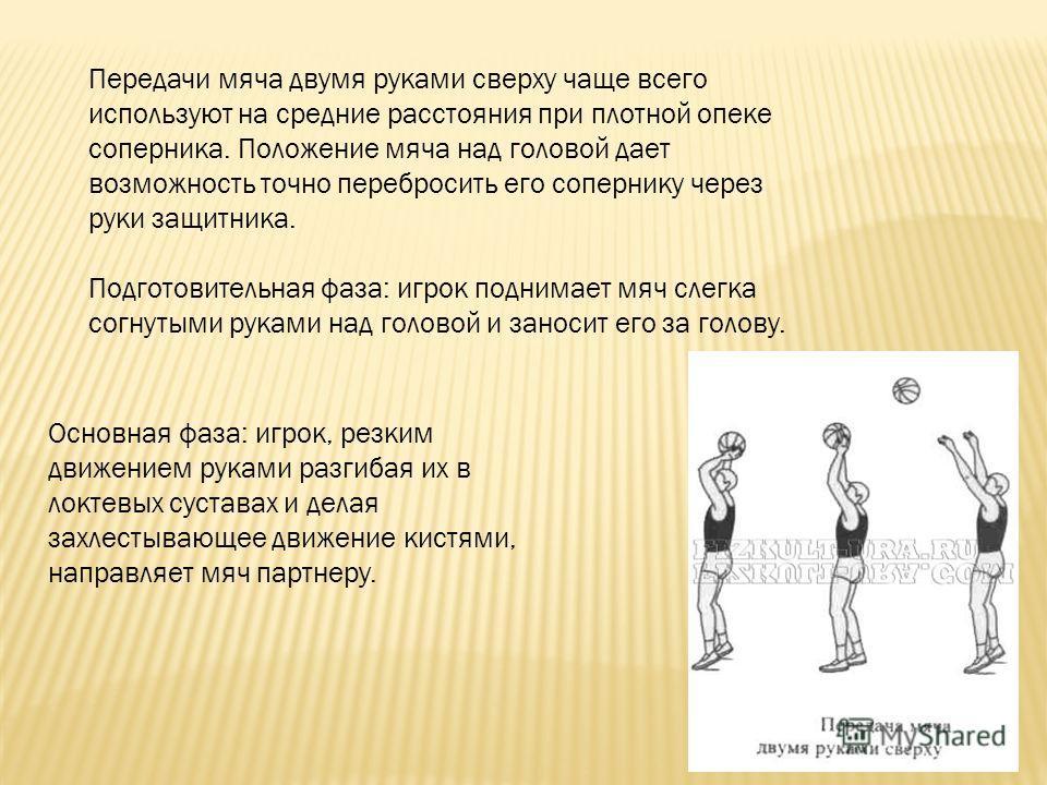 Передачи мяча двумя руками сверху чаще всего используют на средние расстояния при плотной опеке соперника. Положение мяча над головой дает возможность точно перебросить его сопернику через руки защитника. Подготовительная фаза: игрок поднимает мяч сл