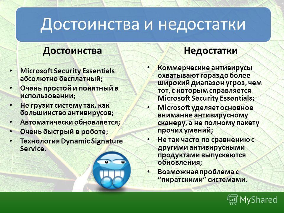 Достоинства и недостатки Достоинства Microsoft Security Essentials абсолютно бесплатный; Очень простой и понятный в использовании; Не грузит систему так, как большинство антивирусов; Автоматически обновляется; Очень быстрый в роботе; Технология Dynam