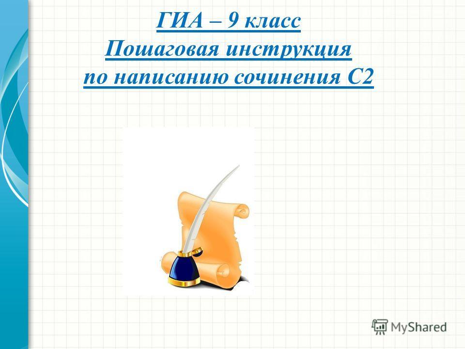 ГИА – 9 класс Пошаговая инструкция по написанию сочинения С2