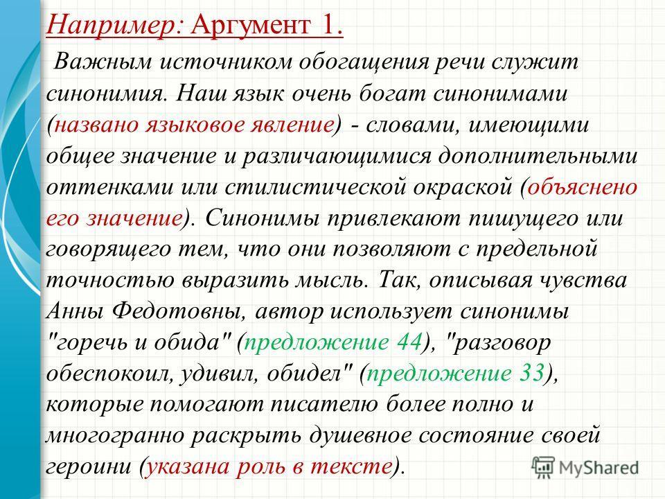 Например: Аргумент 1. Важным источником обогащения речи служит синонимия. Наш язык очень богат синонимами (названо языковое явление) - словами, имеющими общее значение и различающимися дополнительными оттенками или стилистической окраской (объяснено