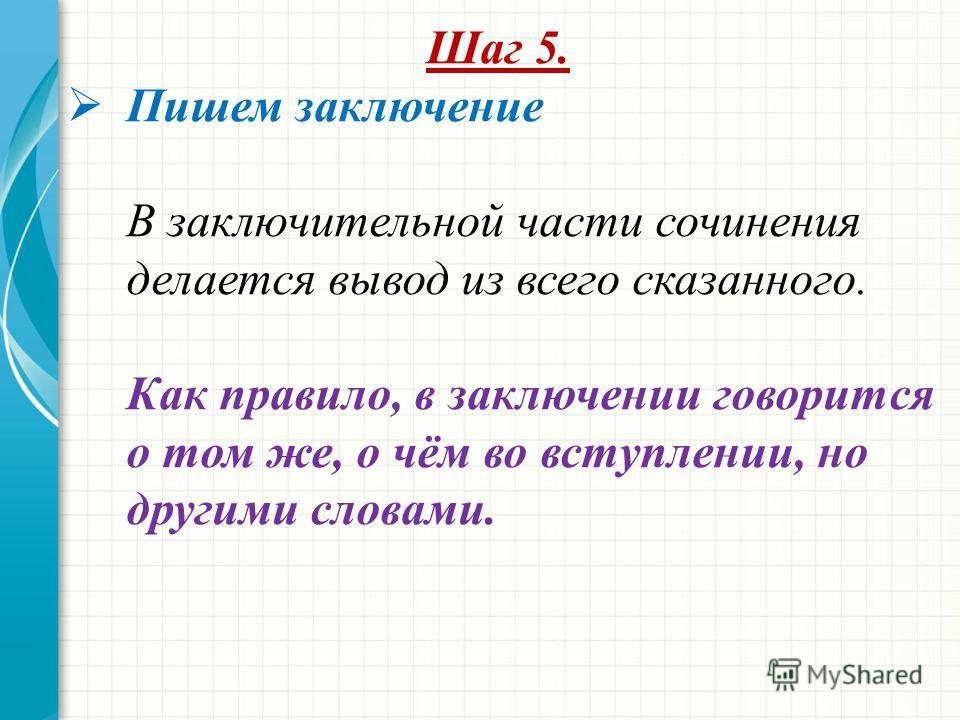 Шаг 5. Пишем заключение В заключительной части сочинения делается вывод из всего сказанного. Как правило, в заключении говорится о том же, о чём во вступлении, но другими словами.