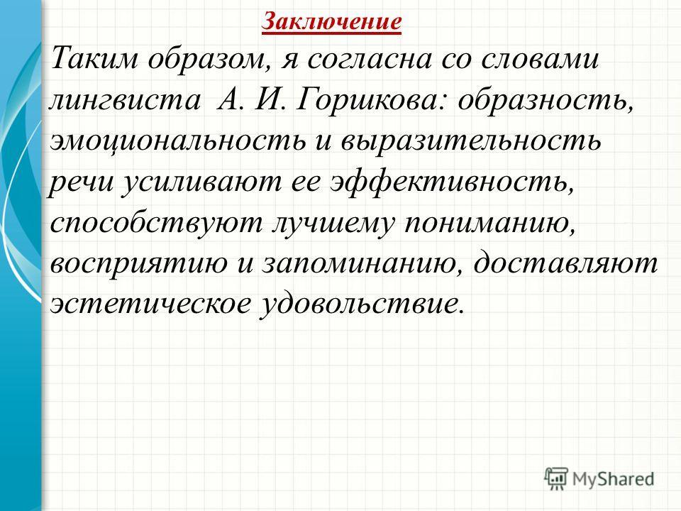 Заключение Таким образом, я согласна со словами лингвиста А. И. Горшкова: образность, эмоциональность и выразительность речи усиливают ее эффективность, способствуют лучшему пониманию, восприятию и запоминанию, доставляют эстетическое удовольствие.