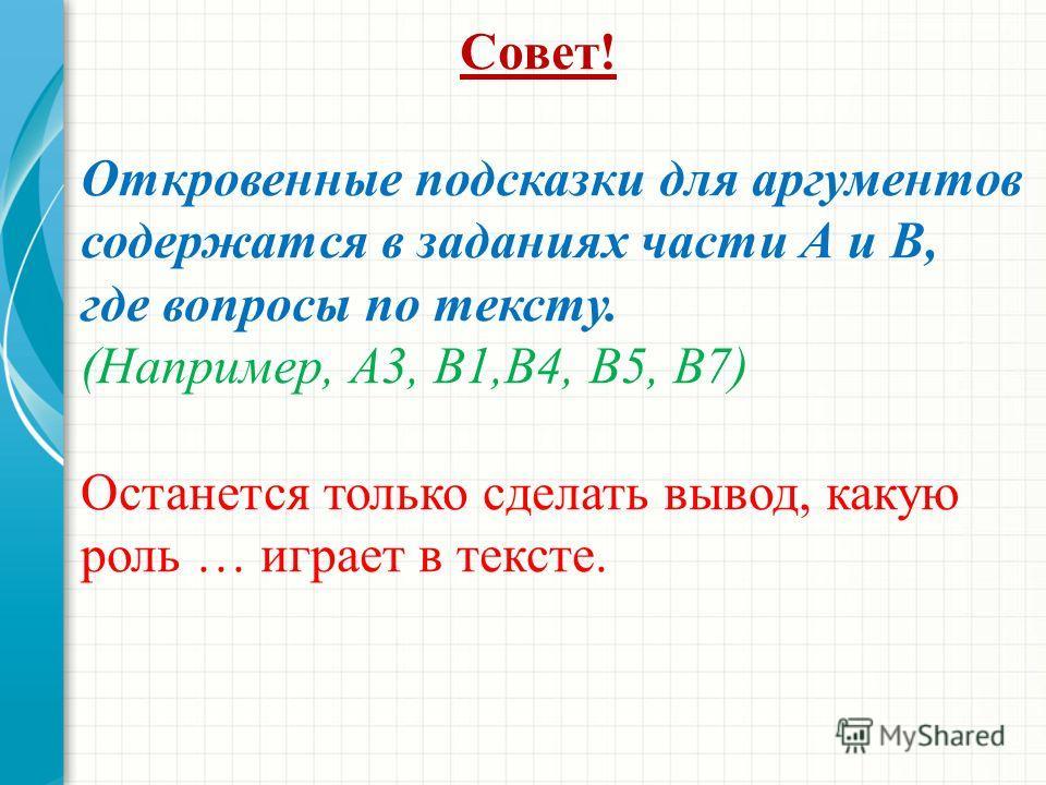 Совет! Откровенные подсказки для аргументов содержатся в заданиях части А и В, где вопросы по тексту. (Например, А3, В1,В4, В5, В7) Останется только сделать вывод, какую роль … играет в тексте.