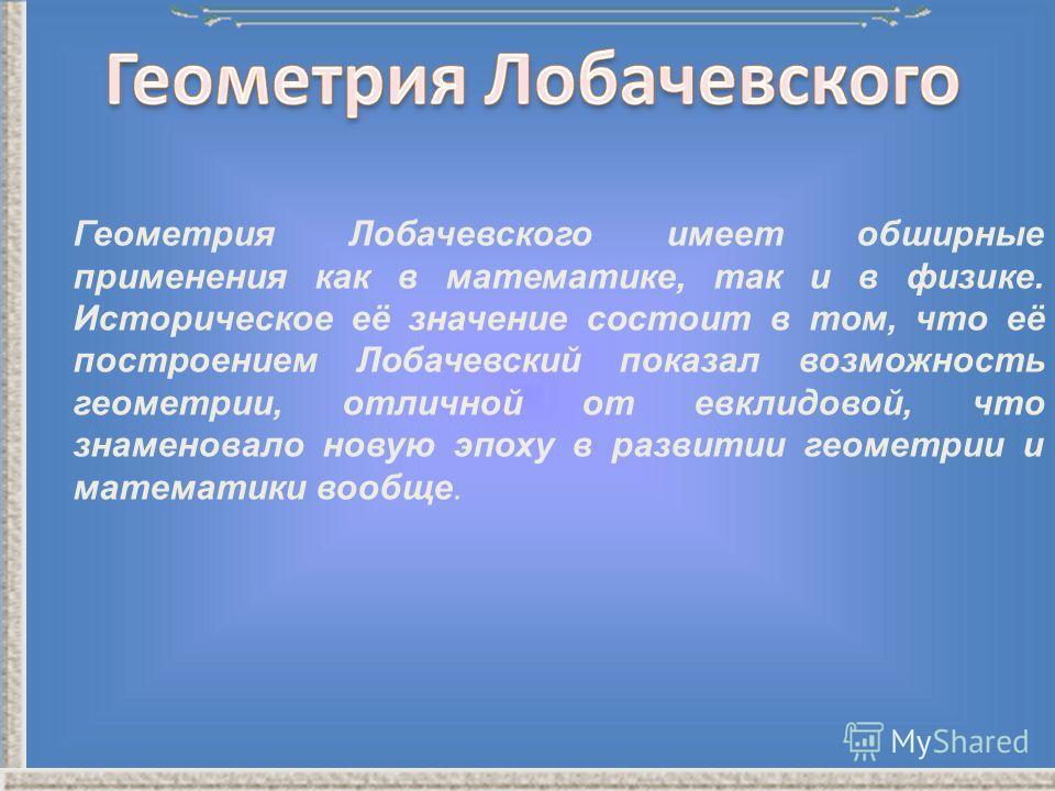 Геометрия Лобачевского имеет обширные применения как в математике, так и в физике. Историческое её значение состоит в том, что её построением Лобачевский показал возможность геометрии, отличной от евклидовой, что знаменовало новую эпоху в развитии ге