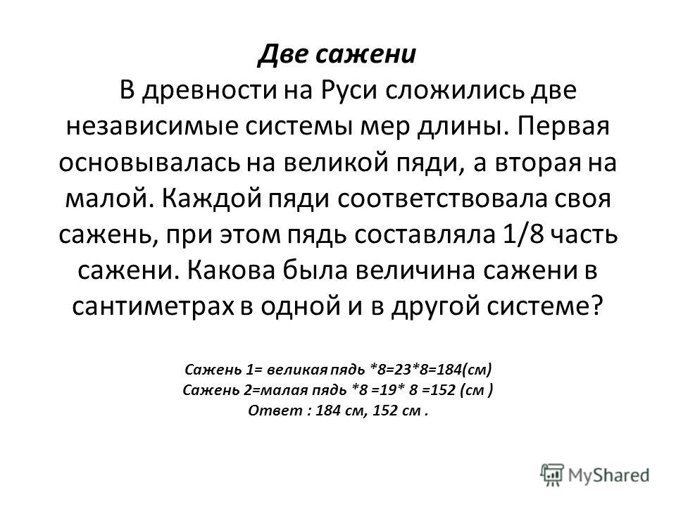 Две сажени В древности на Руси сложились две независимые системы мер длины. Первая основывалась на великой пяди, а вторая на малой. Каждой пяди соответствовала своя сажень, при этом пядь составляла 1/8 часть сажени. Какова была величина сажени в сант