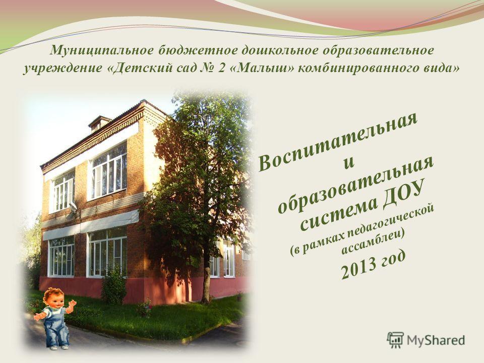 Муниципальное бюджетное дошкольное образовательное учреждение «Детский сад 2 «Малыш» комбинированного вида» Воспитательная и образовательная система ДОУ (в рамках педагогической ассамблеи) 2013 год