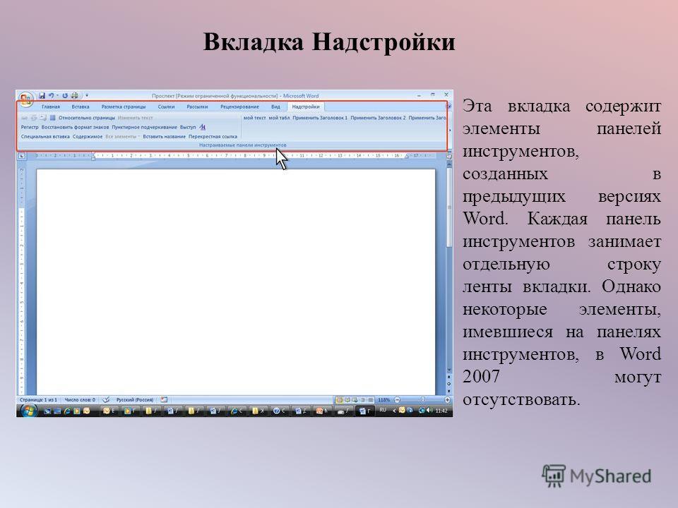 Вкладка Надстройки Эта вкладка содержит элементы панелей инструментов, созданных в предыдущих версиях Word. Каждая панель инструментов занимает отдельную строку ленты вкладки. Однако некоторые элементы, имевшиеся на панелях инструментов, в Word 2007