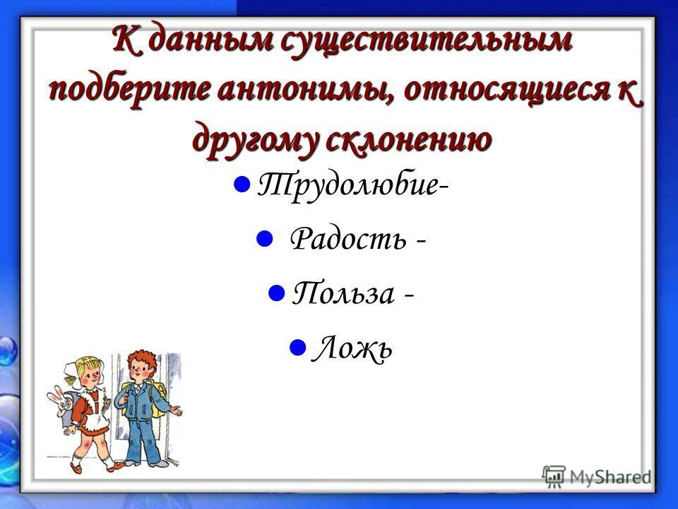 К данным существительным подберите антонимы, относящиеся к другому склонению Трудолюбие- Трудолюбие- Радость - Радость - Польза - Польза - Ложь Ложь