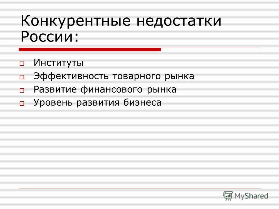 Конкурентные недостатки России: Институты Эффективность товарного рынка Развитие финансового рынка Уровень развития бизнеса