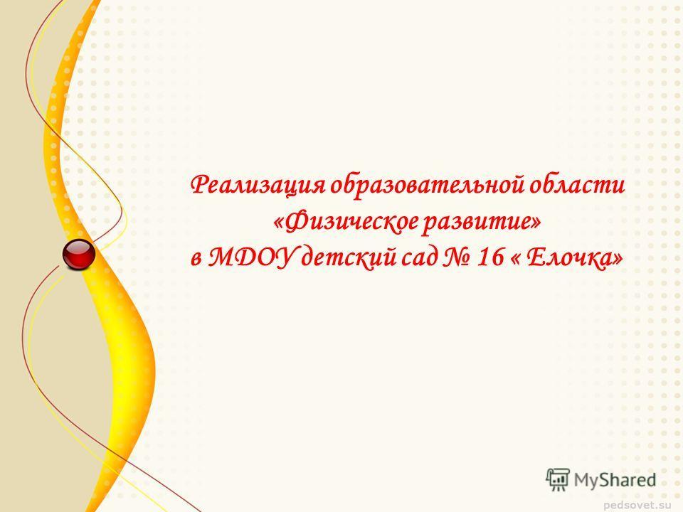 Реализация образовательной области «Физическое развитие» в МДОУ детский сад 16 « Елочка»
