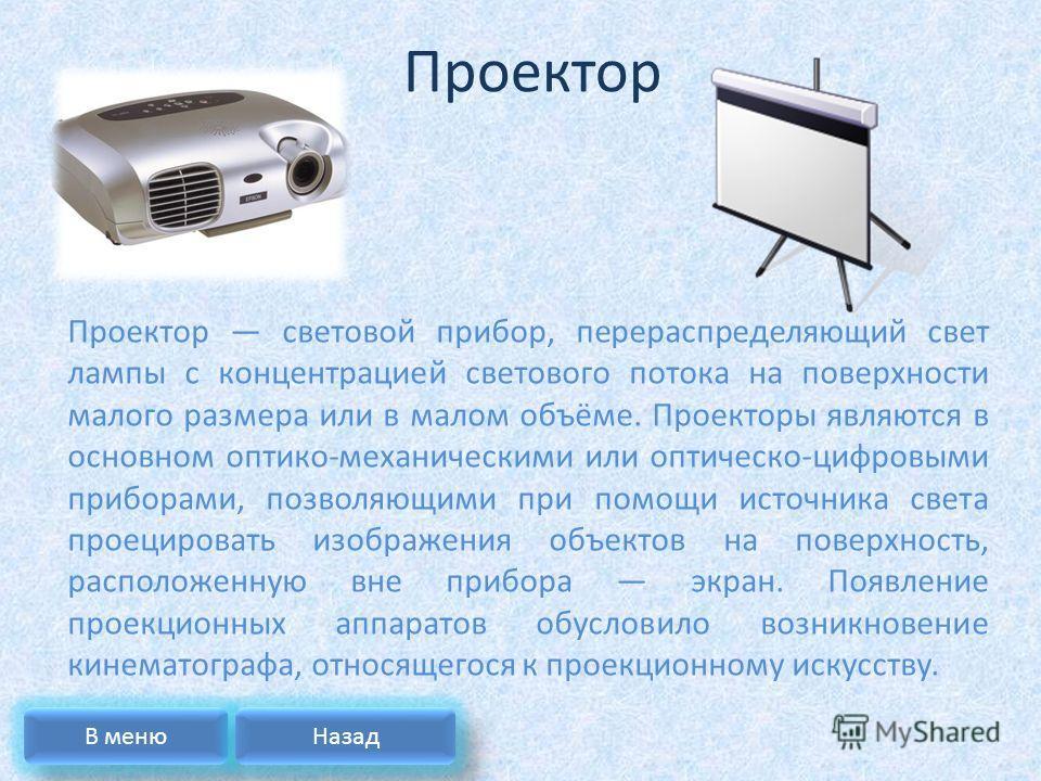 Проектор Проектор световой прибор, перераспределяющий свет лампы с концентрацией светового потока на поверхности малого размера или в малом объёме. Проекторы являются в основном оптико-механическими или оптическо-цифровыми приборами, позволяющими при