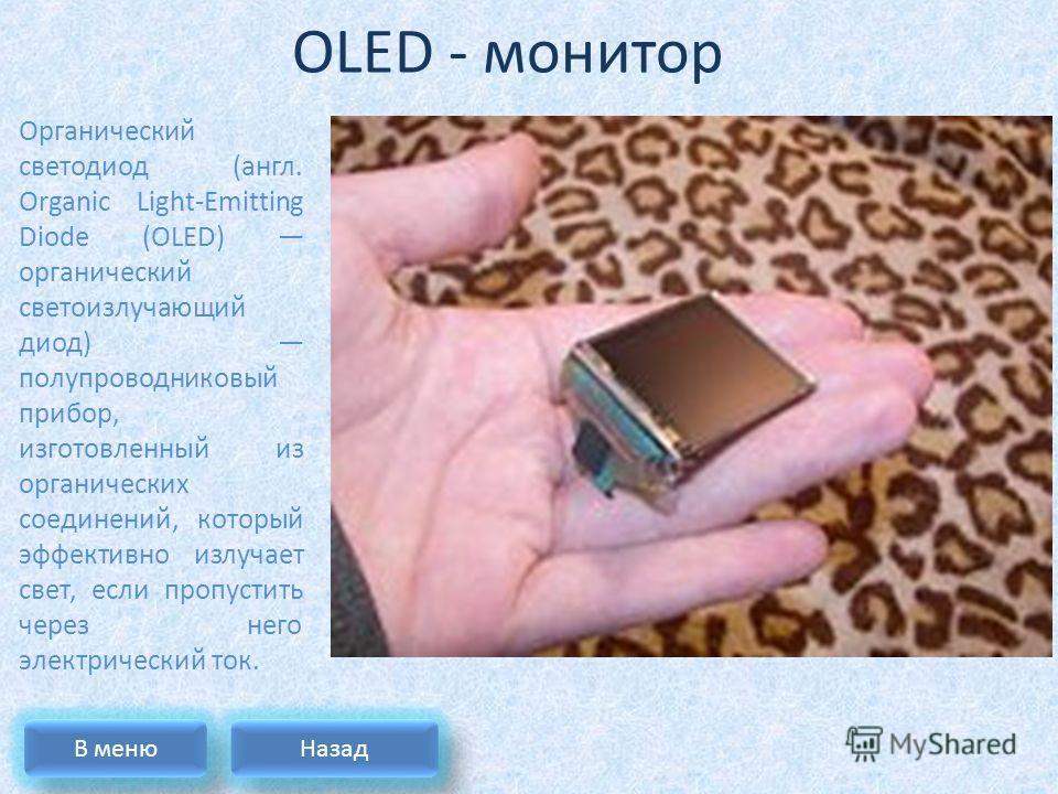 OLED - монитор Органический светодиод (англ. Organic Light-Emitting Diode (OLED) органический светоизлучающий диод) полупроводниковый прибор, изготовленный из органических соединений, который эффективно излучает свет, если пропустить через него элект