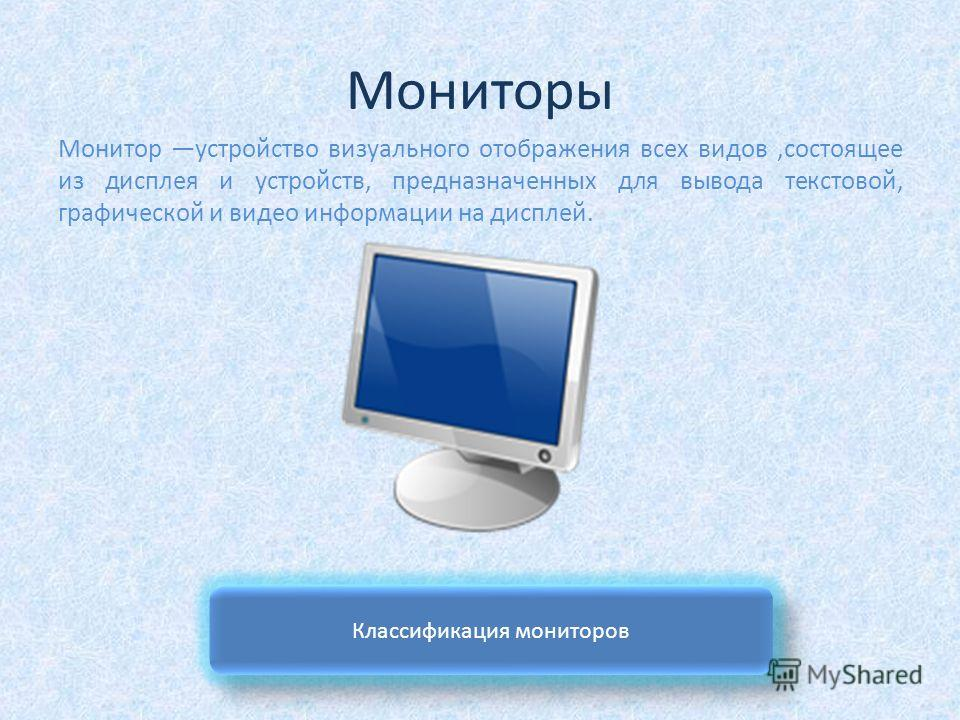Мониторы Монитор устройство визуального отображения всех видов,состоящее из дисплея и устройств, предназначенных для вывода текстовой, графической и видео информации на дисплей. Классификация мониторов