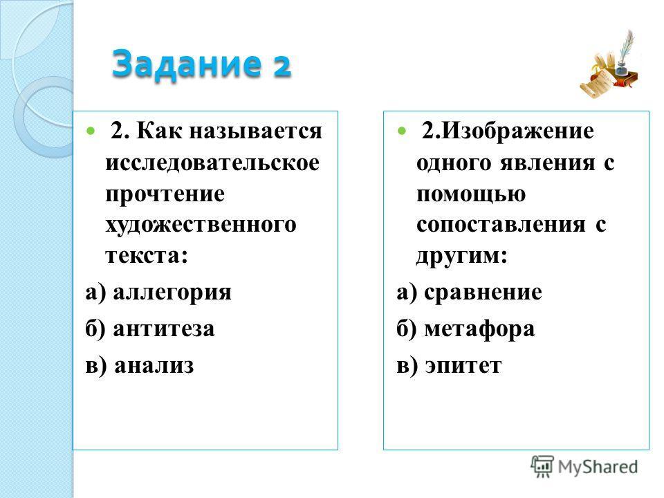 Задание 2 2. Как называется исследовательское прочтение художественного текста: а) аллегория б) антитеза в) анализ 2.Изображение одного явления с помощью сопоставления с другим: а) сравнение б) метафора в) эпитет