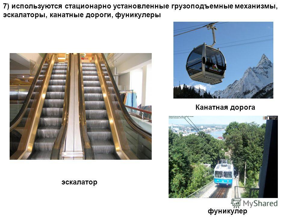 7) используются стационарно установленные грузоподъемные механизмы, эскалаторы, канатные дороги, фуникулеры эскалатор Канатная дорога фуникулер