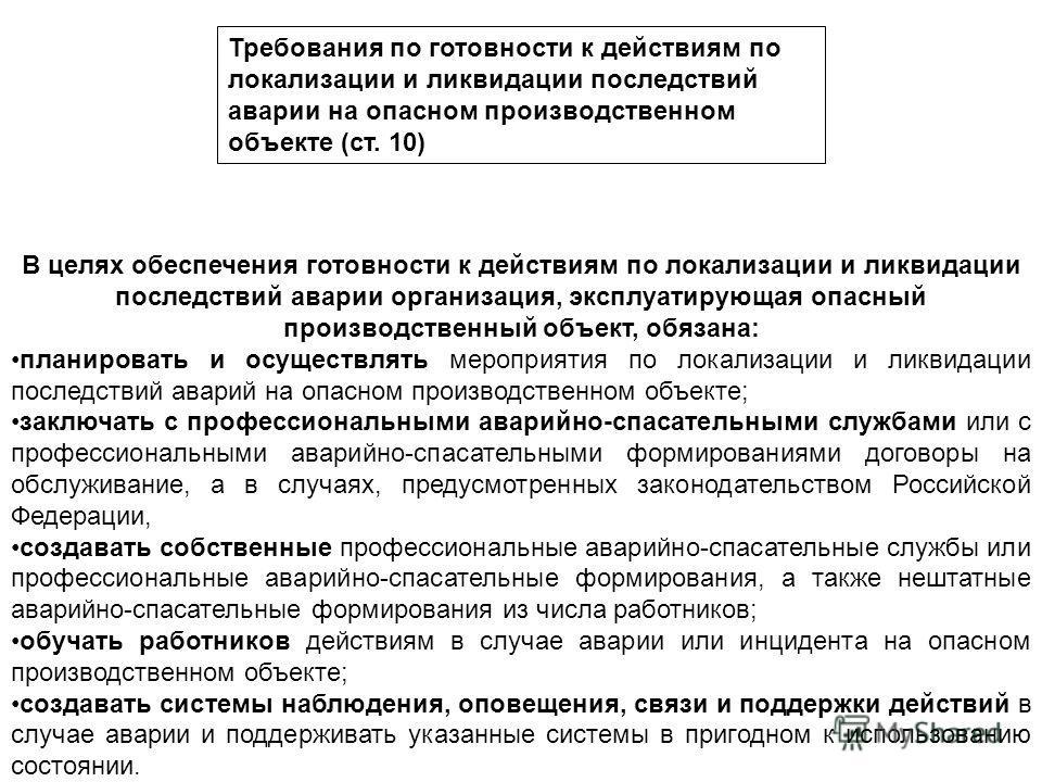 Требования по готовности к действиям по локализации и ликвидации последствий аварии на опасном производственном объекте (ст. 10) В целях обеспечения готовности к действиям по локализации и ликвидации последствий аварии организация, эксплуатирующая оп