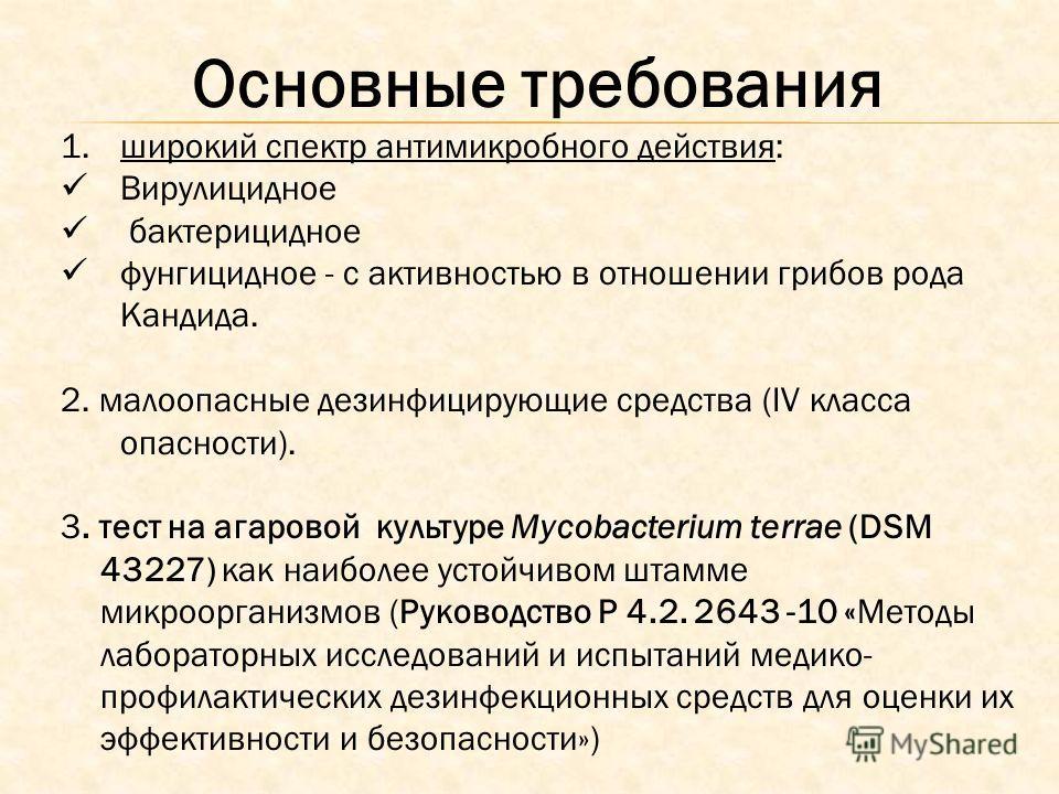 Основные требования 1.широкий спектр антимикробного действия: Вирулицидное бактерицидное фунгицидное - с активностью в отношении грибов рода Кандида. 2. малоопасные дезинфицирующие средства (IV класса опасности). 3. тест на агаровой культуре Mycobact