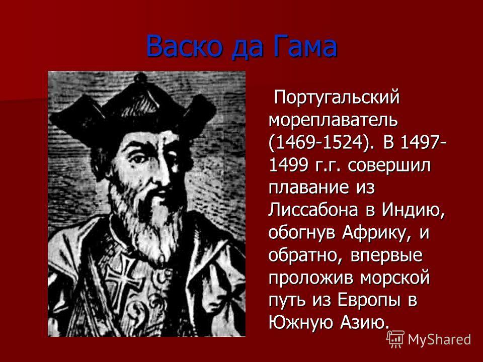 Васко да Гама Португальский мореплаватель (1469-1524). В 1497- 1499 г.г. совершил плавание из Лиссабона в Индию, обогнув Африку, и обратно, впервые проложив морской путь из Европы в Южную Азию. Португальский мореплаватель (1469-1524). В 1497- 1499 г.