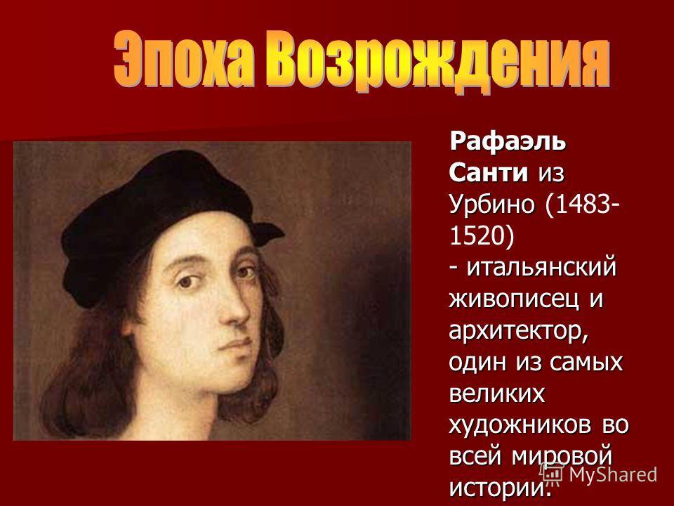Рафаэль Санти из Урбино - итальянский живописец и архитектор, один из самых великих художников во всей мировой истории. Рафаэль Санти из Урбино (1483- 1520) - итальянский живописец и архитектор, один из самых великих художников во всей мировой истори