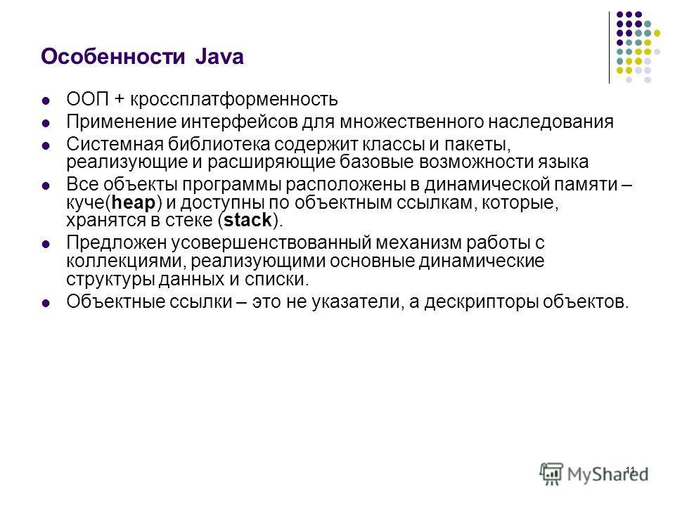 11 Особенности Java ООП + кроссплатформенность Применение интерфейсов для множественного наследования Системная библиотека содержит классы и пакеты, реализующие и расширяющие базовые возможности языка Все объекты программы расположены в динамической